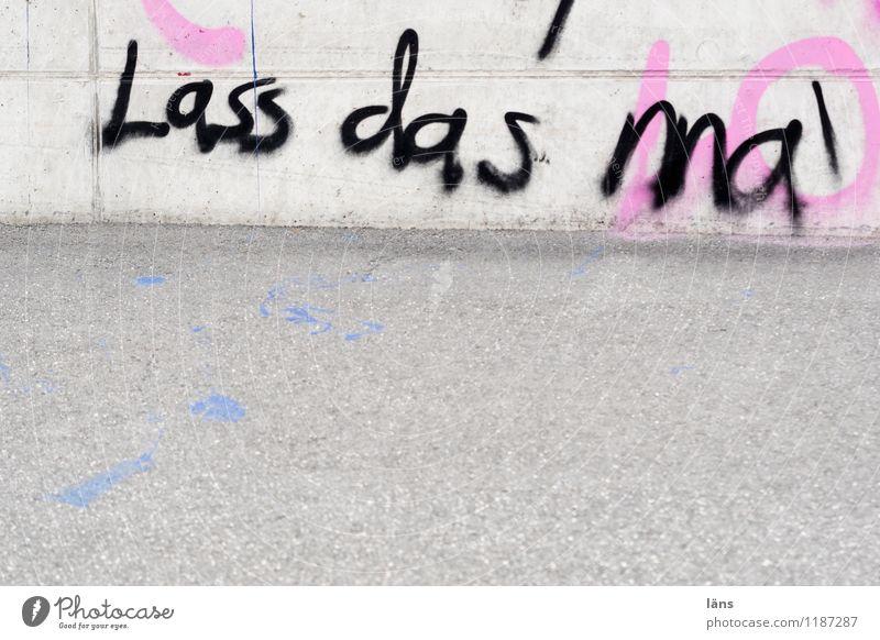 Lass das ma Wand Graffiti Wege & Pfade Mauer Fassade Schriftzeichen Beton Fußweg Bürgersteig Bauwerk Ablehnung Entschlossenheit protestieren Subkultur