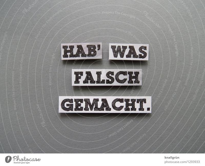 HAB' WAS FALSCH GEMACHT. Schriftzeichen Schilder & Markierungen Kommunizieren eckig grau schwarz weiß Gefühle Stimmung Verantwortung Wahrheit Ehrlichkeit