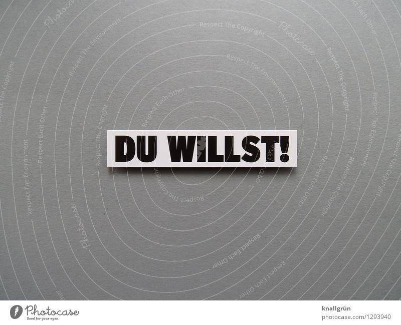 DU WILLST! weiß schwarz Gefühle grau Stimmung Schilder & Markierungen Schriftzeichen Kommunizieren Wunsch Mut eckig Erwartung Begeisterung Willensstärke