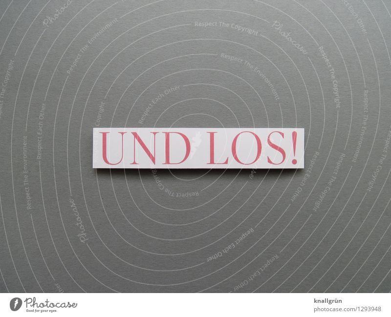 UND LOS! Schriftzeichen Schilder & Markierungen Kommunizieren eckig grau rosa weiß Gefühle Stimmung Begeisterung Willensstärke Mut Tatkraft Lebensfreude Beginn