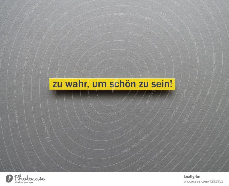 zu wahr, um schön zu sein! Schriftzeichen Schilder & Markierungen Kommunizieren eckig gelb grau Gefühle Stimmung selbstbewußt Wahrheit Ehrlichkeit entdecken