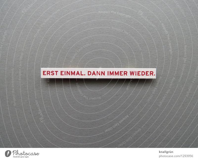 ERST EINMAL, DANN IMMER WIEDER. Schriftzeichen Schilder & Markierungen Kommunizieren eckig Klischee grau rot weiß Gefühle Stimmung geduldig Ausdauer Beginn