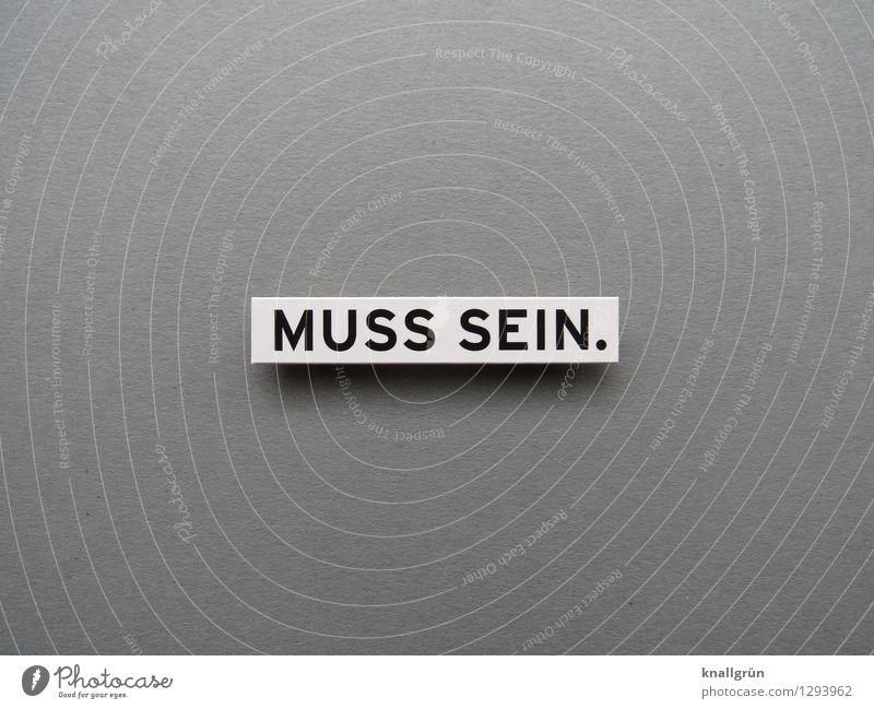 MUSS SEIN. Schriftzeichen Schilder & Markierungen Kommunizieren eckig grau schwarz weiß Gefühle Stimmung Willensstärke Mut Tatkraft Entschlossenheit notwendig