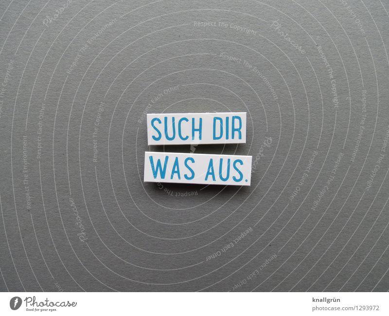 SUCH DIR WAS AUS. Schriftzeichen Schilder & Markierungen Kommunizieren eckig blau grau weiß Gefühle Stimmung Zufriedenheit Vorfreude Begeisterung Erwartung