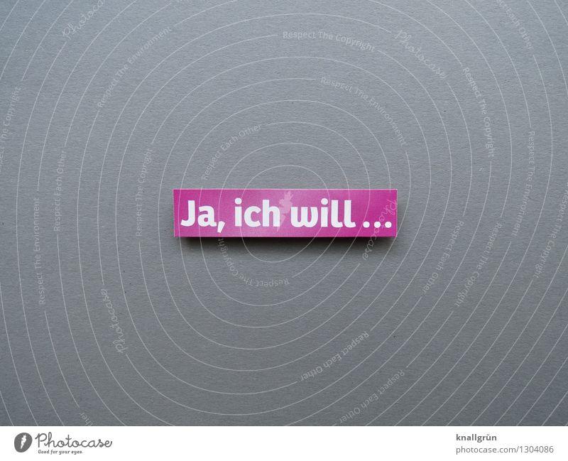 Ja, ich will... Schriftzeichen Schilder & Markierungen Kommunizieren eckig Glück grau rosa weiß Gefühle Stimmung Freude Lebensfreude Vorfreude Begeisterung