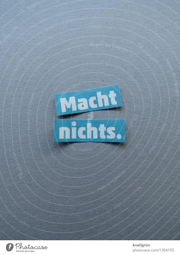 Macht nichts. Schriftzeichen Schilder & Markierungen Kommunizieren eckig blau grau weiß Gefühle Stimmung Coolness Akzeptanz Gelassenheit Leichtigkeit Farbfoto