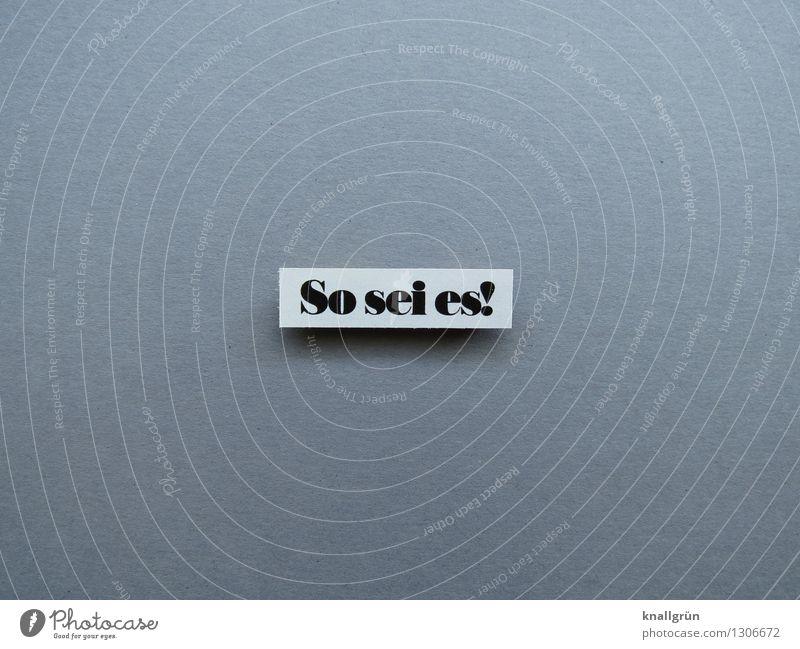 So sei es! Schriftzeichen Schilder & Markierungen Kommunizieren eckig grau schwarz weiß Gefühle Stimmung selbstbewußt Willensstärke Mut Tatkraft