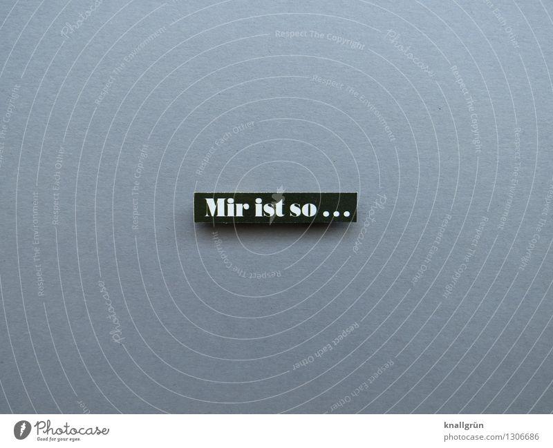 Mir ist so... Schriftzeichen Schilder & Markierungen Kommunizieren eckig grau schwarz weiß Gefühle Stimmung Zustand Befinden Wohlgefühl Charakter Seele Farbfoto