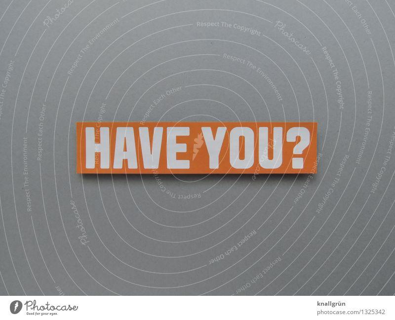HAVE YOU? Schriftzeichen Schilder & Markierungen Kommunizieren eckig grau orange weiß Gefühle Stimmung Neugier Interesse Fragen Englisch Farbfoto Studioaufnahme