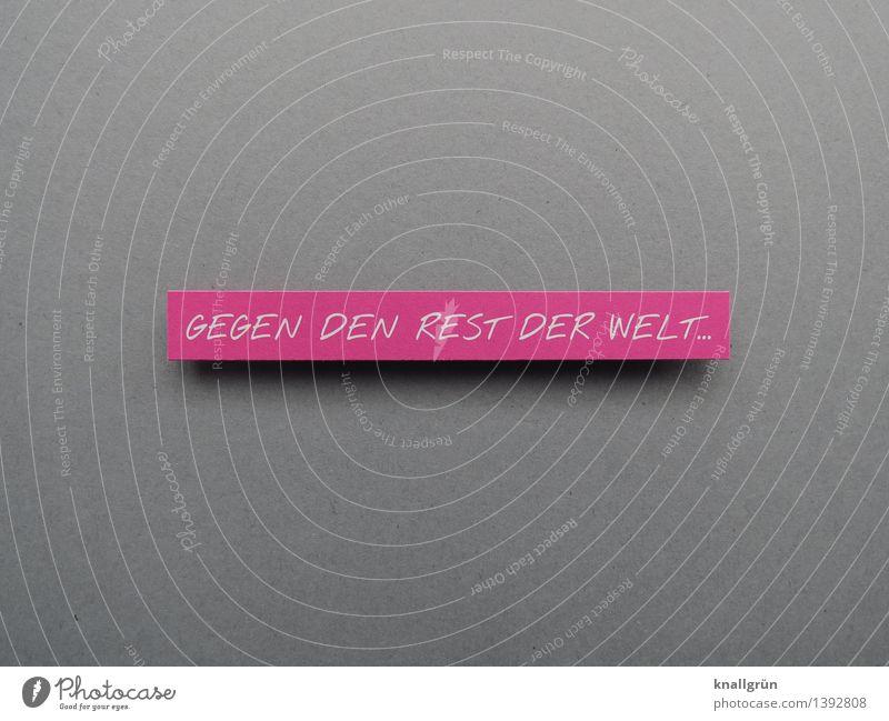 GEGEN DEN REST DER WELT... weiß Gefühle grau Stimmung rosa Kraft Schilder & Markierungen Schriftzeichen Kommunizieren Energie einzigartig Lebensfreude einzeln