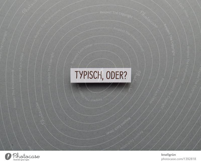 TYPISCH, ODER? weiß Gefühle grau Stimmung Schilder & Markierungen Schriftzeichen Kommunizieren Tradition eckig Langeweile Erwartung Klischee typisch
