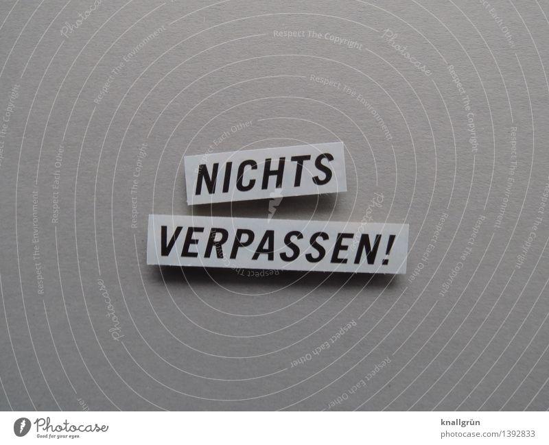 NICHTS VERPASSEN! Schriftzeichen Schilder & Markierungen Kommunizieren eckig grau schwarz Gefühle Stimmung Freude Vorfreude Begeisterung Wachsamkeit