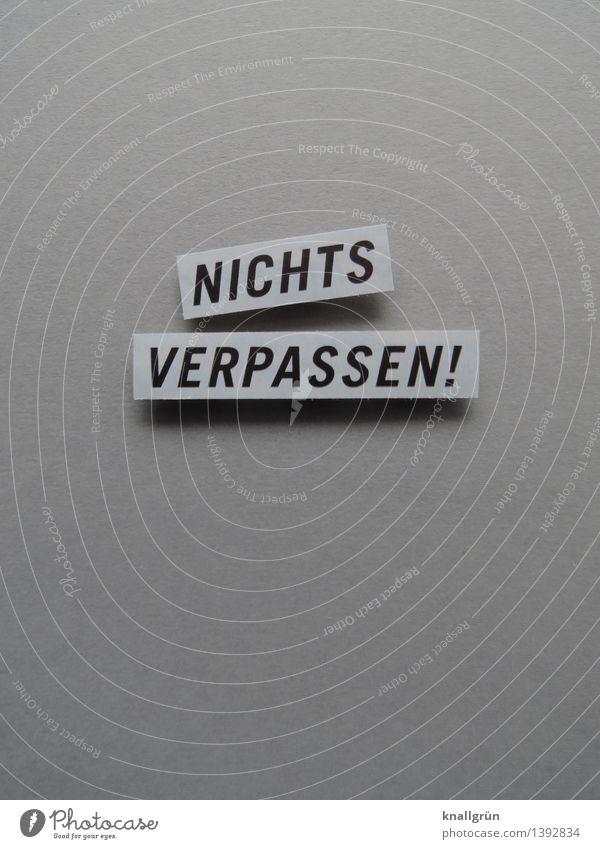 NICHTS VERPASSEN! Schriftzeichen Schilder & Markierungen Kommunizieren eckig grau schwarz Gefühle Stimmung Vorfreude Begeisterung Mut Neugier Interesse