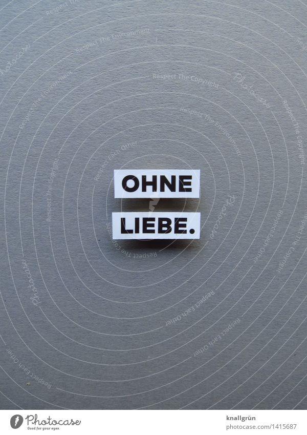 OHNE LIEBE. Schriftzeichen Schilder & Markierungen Kommunizieren eckig grau schwarz weiß Gefühle Stimmung Traurigkeit Liebeskummer Einsamkeit Trennung verlieren