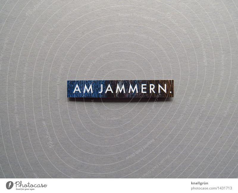 AM JAMMERN. Schriftzeichen Schilder & Markierungen Kommunizieren eckig blau grau Gefühle Stimmung Unlust Frustration Verzweiflung meckern Traurigkeit Farbfoto