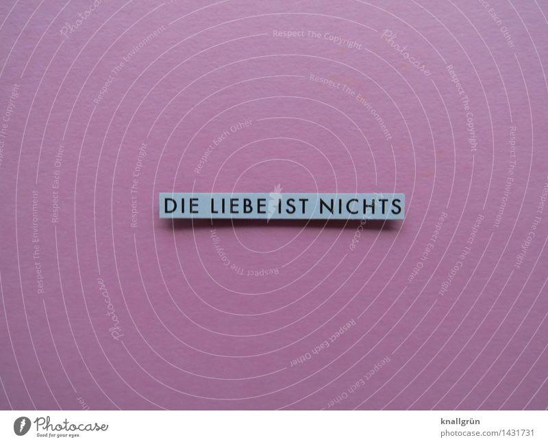 DIE LIEBE IST NICHTS Schriftzeichen Schilder & Markierungen Kommunizieren Liebe eckig grau rosa schwarz Gefühle Stimmung Liebeskummer Enttäuschung Partnerschaft