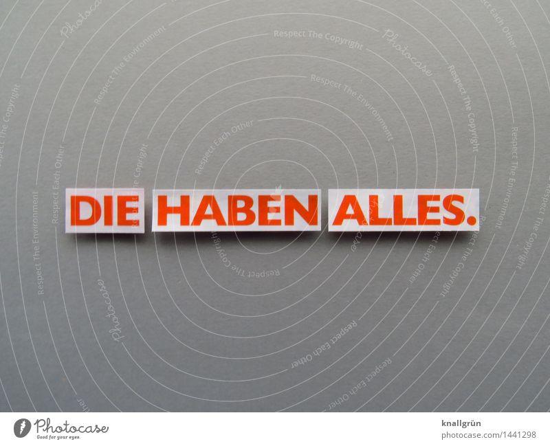 DIE HABEN ALLES. Schriftzeichen Schilder & Markierungen Kommunizieren eckig grau orange weiß Gefühle Stimmung Neid Gier Ungerechtigkeit Enttäuschung Farbfoto