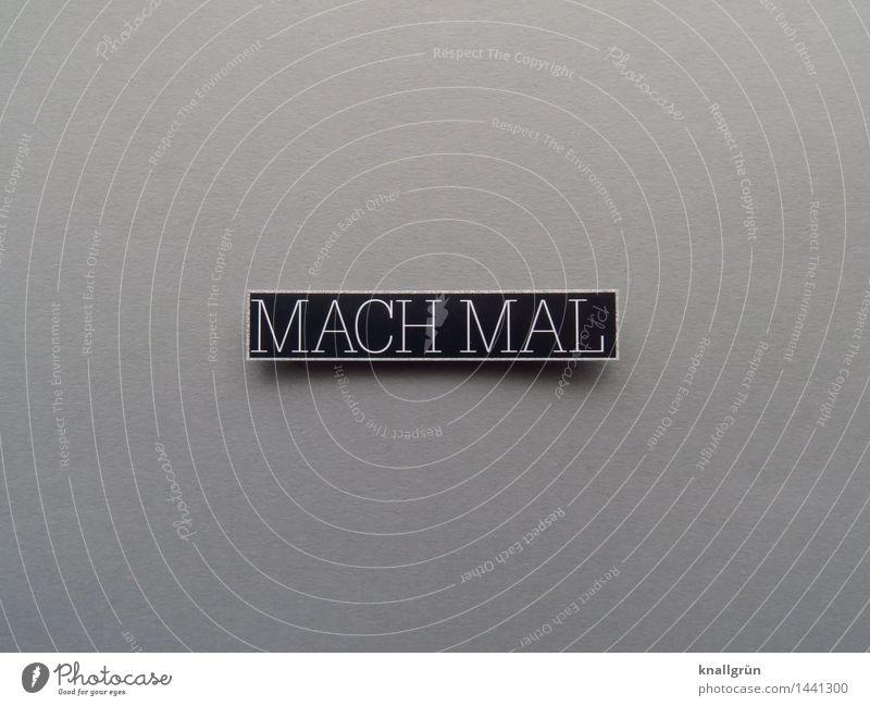 MACH MAL Schriftzeichen Schilder & Markierungen Kommunizieren machen eckig grau schwarz weiß Gefühle Tatkraft Neugier Beginn Entschlossenheit erleben Erwartung