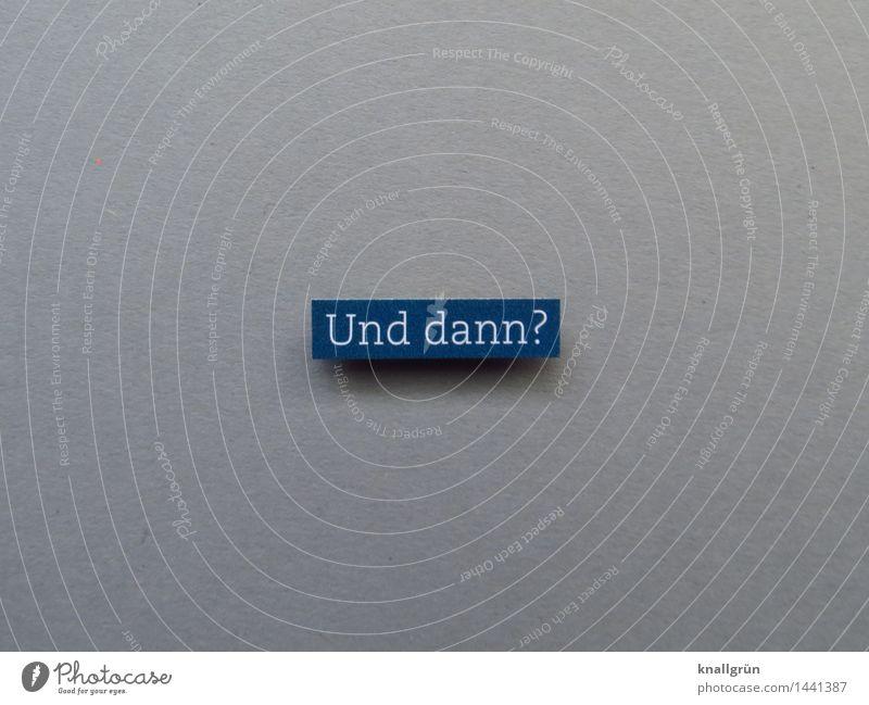 Und dann? Schriftzeichen Schilder & Markierungen Kommunizieren eckig blau grau weiß Gefühle Stimmung Neugier Verzweiflung Perspektive unsicher Fragen Farbfoto