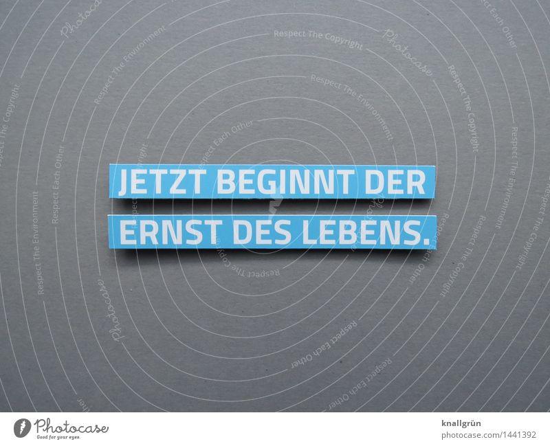 JETZT BEGINNT DER ERNST DES LEBENS. Schriftzeichen Schilder & Markierungen Kommunizieren eckig blau grau weiß Gefühle Stimmung Mut Akzeptanz Verantwortung