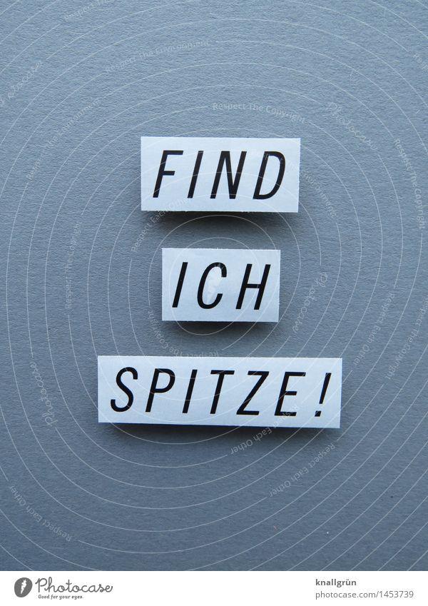 FIND ICH SPITZE! weiß Freude schwarz Gefühle Glück grau Stimmung Zufriedenheit Schilder & Markierungen Schriftzeichen Fröhlichkeit Kommunizieren Lebensfreude
