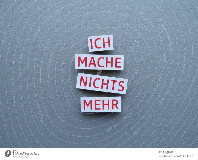 ICH MACHE NICHTS MEHR Schriftzeichen Schilder & Markierungen Kommunizieren machen eckig grau rot weiß Gefühle Stimmung Willensstärke Mut standhaft Neugier