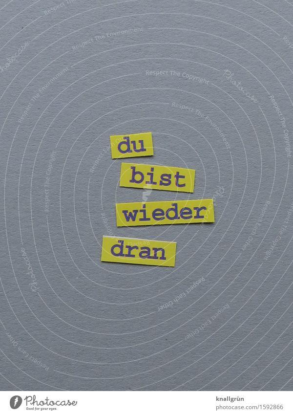 du bist wieder dran Schriftzeichen Schilder & Markierungen Kommunizieren eckig gelb grau Gefühle Freude Mut Einigkeit Zusammensein Selbstlosigkeit Gerechtigkeit