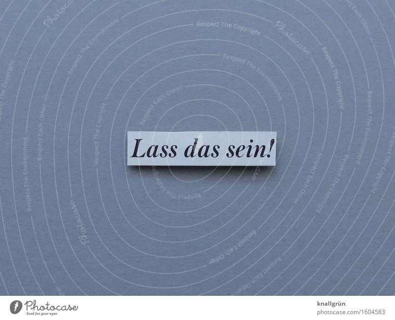 Lass das sein! Schriftzeichen Schilder & Markierungen Kommunizieren eckig grau schwarz weiß Gefühle Stimmung selbstbewußt Willensstärke Mut Verantwortung