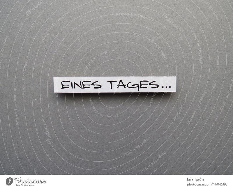 EINES TAGES... Schriftzeichen Schilder & Markierungen Kommunizieren warten eckig Klischee grau schwarz weiß Gefühle Stimmung Vorfreude Vertrauen geduldig