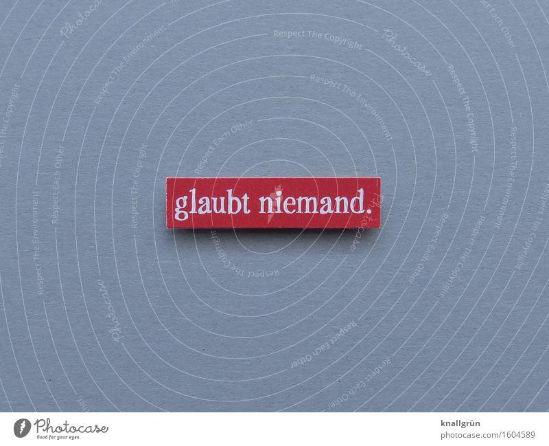 glaubt niemand. Schriftzeichen Schilder & Markierungen Kommunizieren eckig grau rot weiß Gefühle Unglaube Glaube Religion & Glaube Farbfoto Studioaufnahme