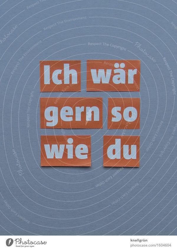 Ich wär gern so wie du Schriftzeichen Schilder & Markierungen Kommunizieren eckig grau orange weiß Gefühle Vorfreude Begeisterung Interesse träumen Beginn