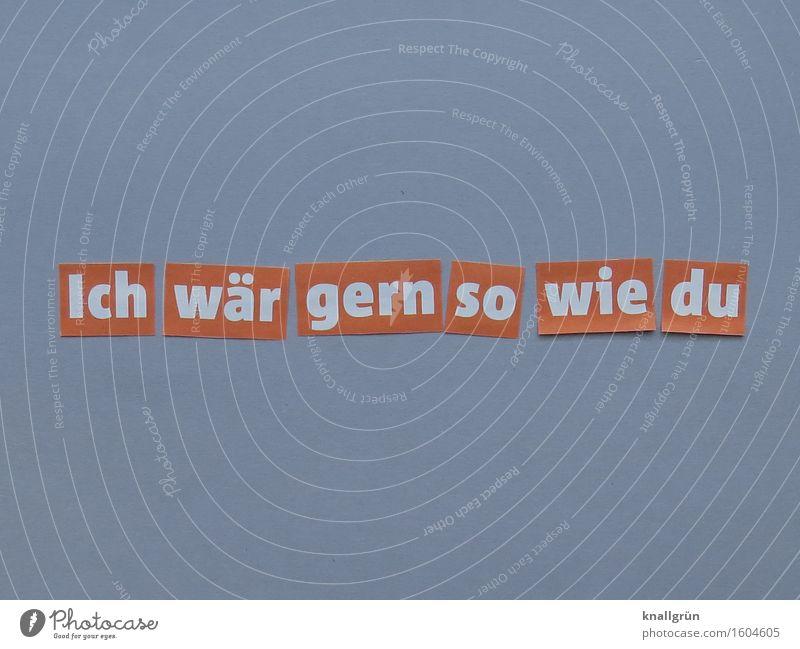 Ich wär gern so wie du Schriftzeichen Schilder & Markierungen Kommunizieren eckig grau orange weiß Gefühle Begeisterung Solidarität Neugier Inspiration