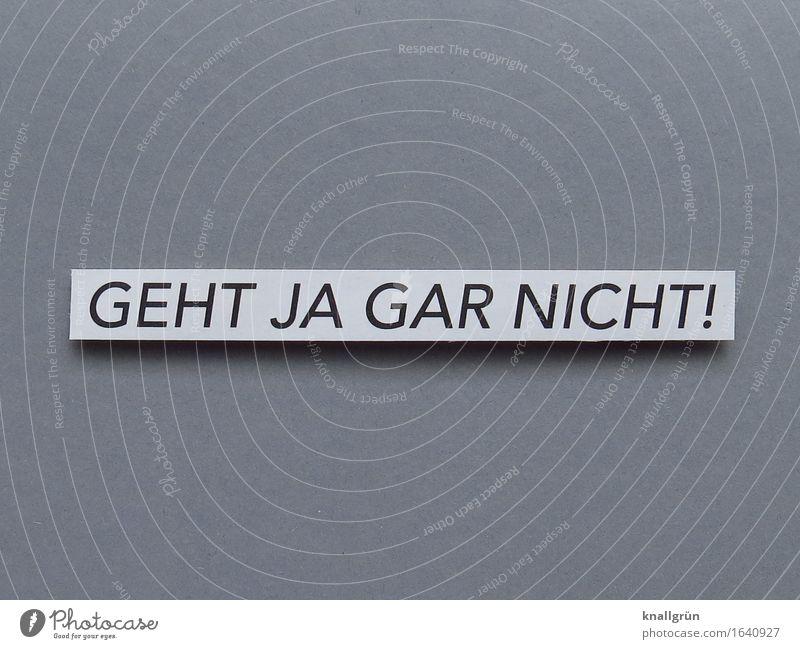 GEHT JA GAR NICHT! Schriftzeichen Schilder & Markierungen Kommunizieren außergewöhnlich eckig einzigartig rebellisch grau schwarz weiß Gefühle Stimmung Unlust