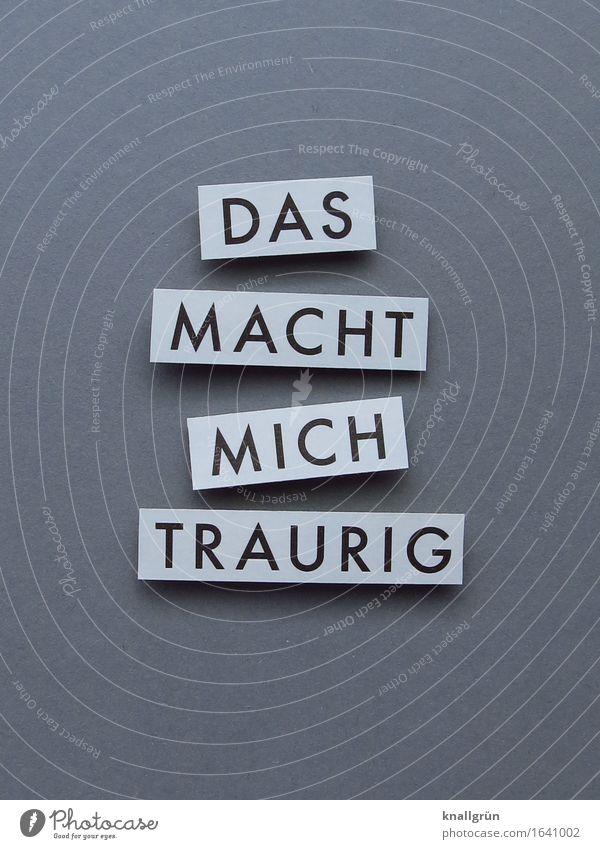 DAS MACHT MICH TRAURIG Schriftzeichen Schilder & Markierungen Kommunizieren Traurigkeit eckig grau schwarz weiß Gefühle Stimmung Mitgefühl trösten Trauer