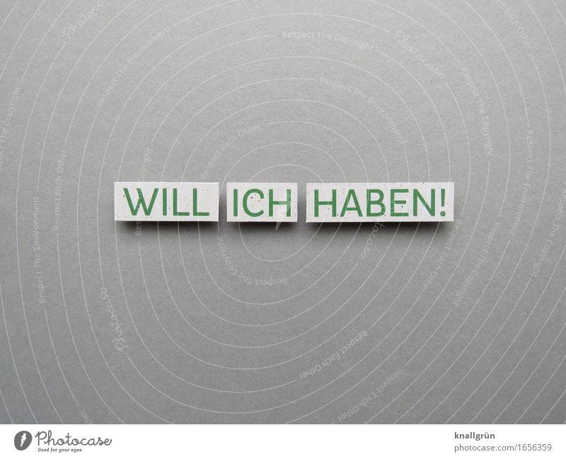 WILL ICH HABEN! grün weiß Gefühle grau Stimmung Schilder & Markierungen Schriftzeichen Kommunizieren Wunsch Reichtum eckig Interesse Begeisterung Erwartung