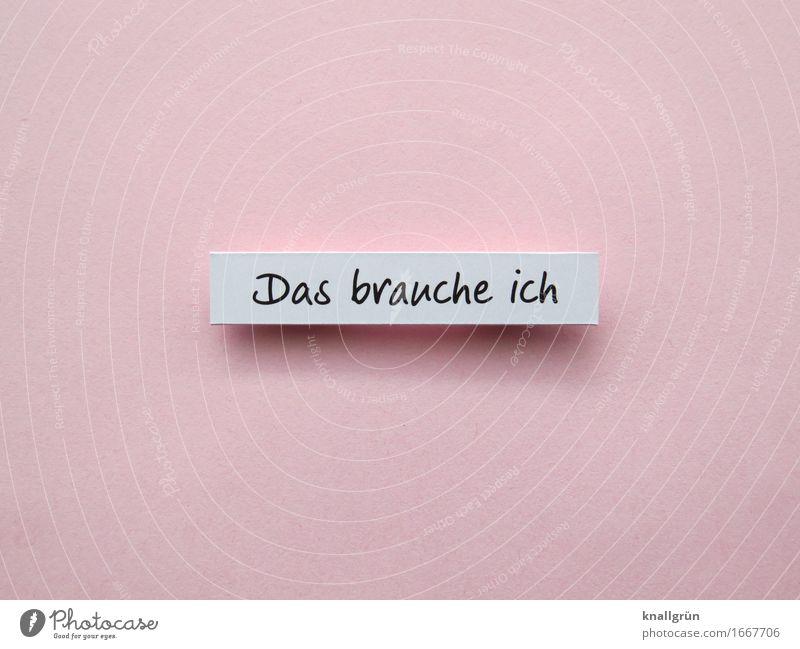 Das brauche ich Schriftzeichen Schilder & Markierungen Kommunizieren eckig rosa schwarz weiß Gefühle Zufriedenheit selbstbewußt Willensstärke Mut Neugier Gier