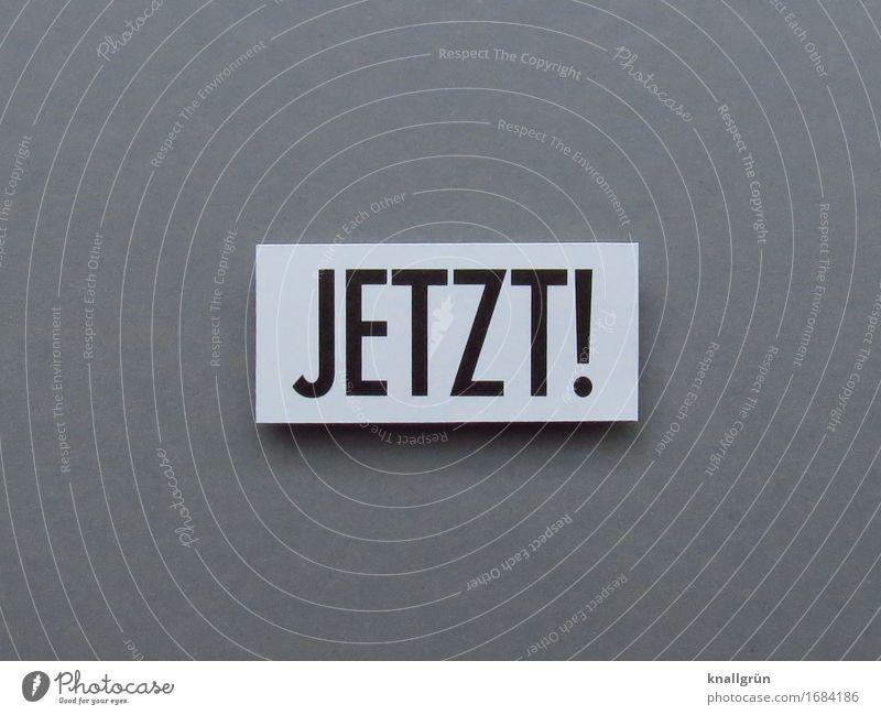JETZT! weiß schwarz Gefühle Zeit grau Stimmung Schriftzeichen Kommunizieren Schilder & Markierungen Beginn Neugier Mut eckig Begeisterung Termin & Datum