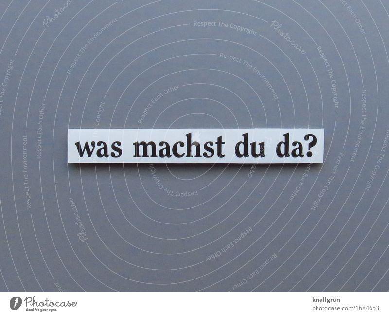 was machst du da? Schriftzeichen Schilder & Markierungen Kommunizieren machen eckig grau schwarz weiß Gefühle Stimmung Wachsamkeit Neugier Interesse
