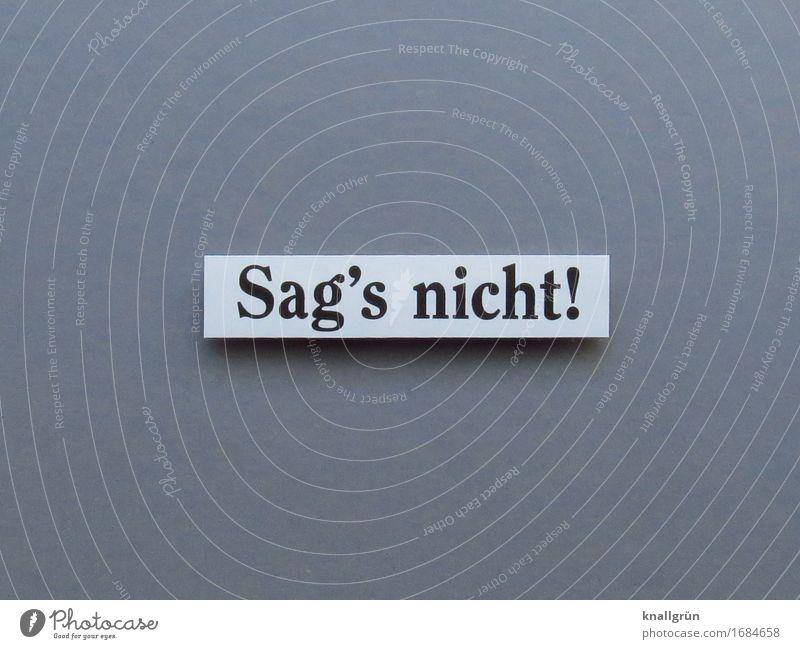 Sag's nicht! Schriftzeichen Schilder & Markierungen Kommunizieren eckig grau schwarz weiß Gefühle Stimmung Mut Entschlossenheit Verschwiegenheit schweigen
