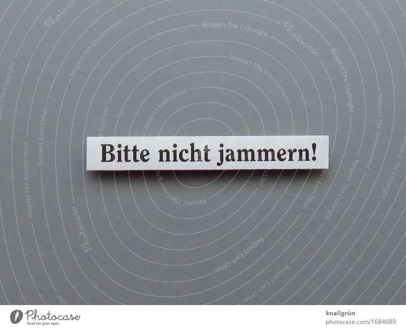 Bitte nicht jammern! Schriftzeichen Schilder & Markierungen Kommunizieren eckig grau schwarz weiß Gefühle Stimmung Selbstbeherrschung Neugier Traurigkeit