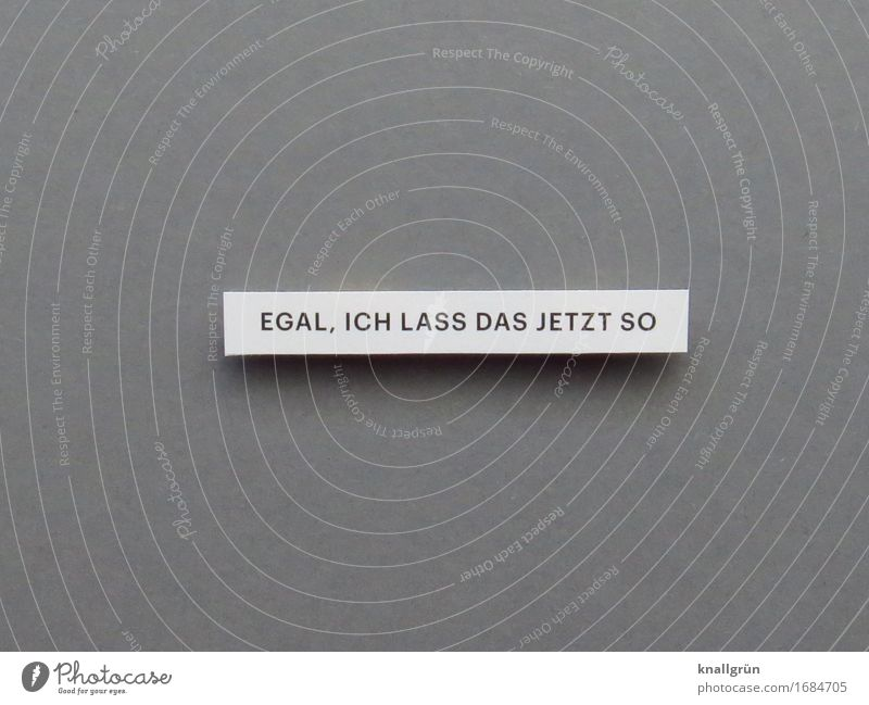 EGAL, ICH LASS DAS JETZT SO Schriftzeichen Schilder & Markierungen Kommunizieren eckig grau schwarz weiß Gefühle Zufriedenheit Vertrauen Gelassenheit