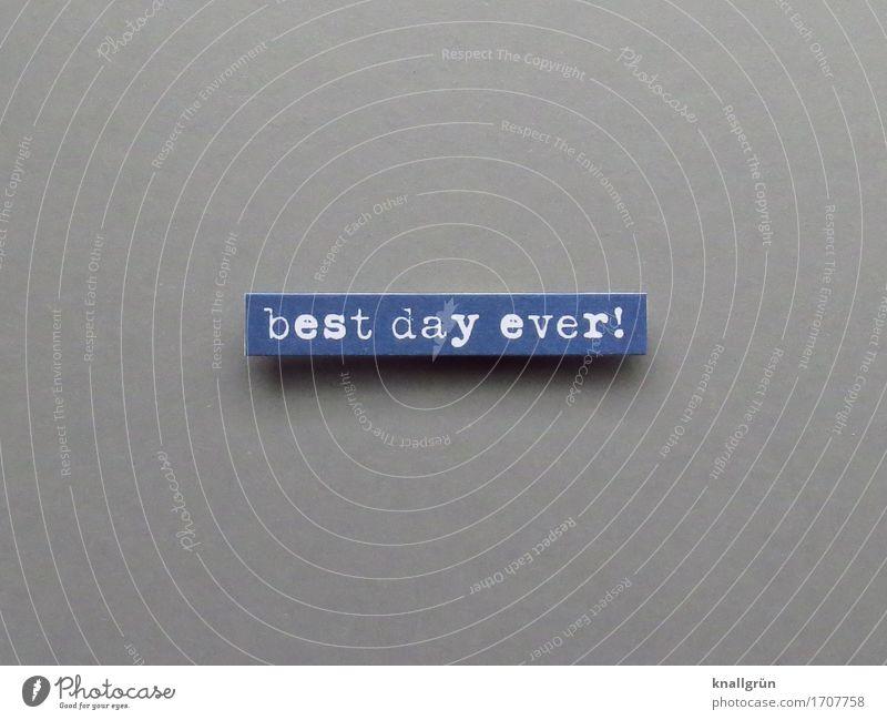best day ever! blau weiß Freude Leben Gefühle Glück grau Stimmung Zufriedenheit Schriftzeichen Kommunizieren Schilder & Markierungen Fröhlichkeit einzigartig