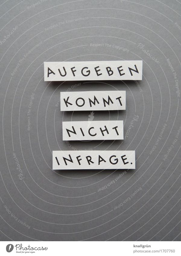 AUFGEBEN KOMMT NICHT INFRAGE. Schriftzeichen Schilder & Markierungen Kommunizieren eckig Klischee grau schwarz weiß Gefühle Stimmung selbstbewußt Erfolg Kraft