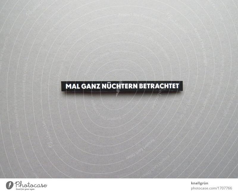 MAL GANZ NÜCHTERN BETRACHTET Schriftzeichen Schilder & Markierungen Kommunizieren eckig grau schwarz weiß Gefühle Stimmung Gelassenheit Erwartung Blick