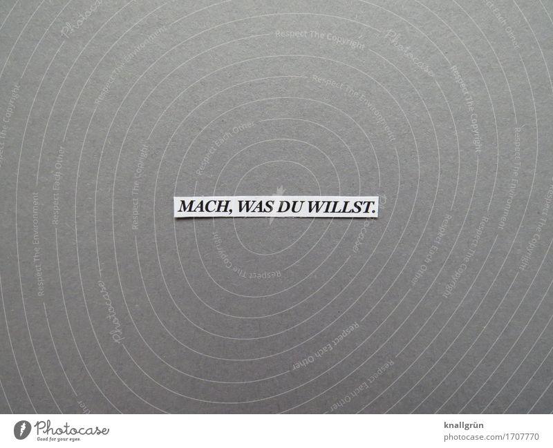 MACH, WAS DU WILLST. weiß Freude schwarz Leben Gefühle grau Zufriedenheit Schriftzeichen Kommunizieren Schilder & Markierungen einzigartig Lebensfreude Neugier