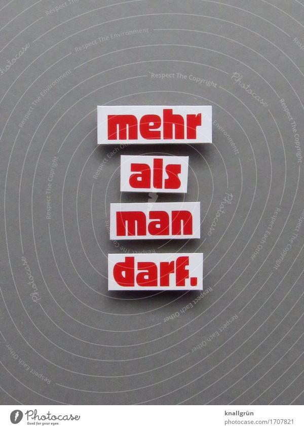 mehr als man darf. Schriftzeichen Schilder & Markierungen Kommunizieren eckig grau rot weiß Gefühle Stimmung vernünftig Neugier Hemmungslosigkeit bedrohlich