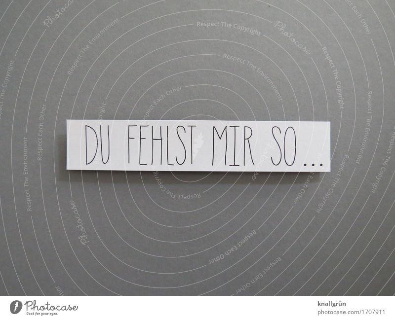 DU FEHLST MIR SO... Schriftzeichen Schilder & Markierungen Kommunizieren grau schwarz weiß Gefühle Stimmung Sympathie Freundschaft Zusammensein Liebe
