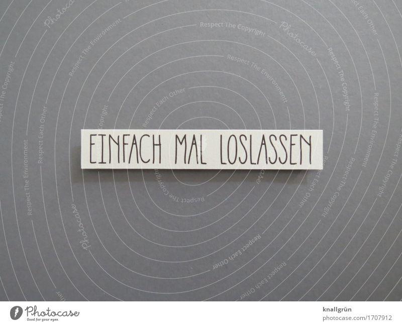 EINFACH MAL LOSLASSEN Schriftzeichen Schilder & Markierungen Erholung Kommunizieren eckig grau schwarz weiß Gefühle Stimmung Lebensfreude Vertrauen Geborgenheit