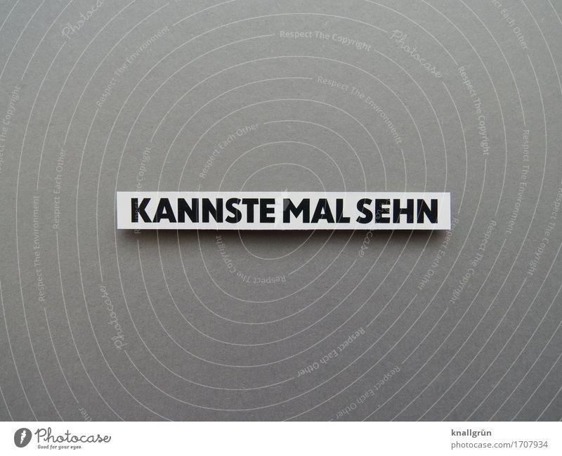 KANNSTE MAL SEHN Schriftzeichen Schilder & Markierungen Kommunizieren Blick eckig grau schwarz weiß Gefühle Zufriedenheit Neugier Überraschung Farbfoto