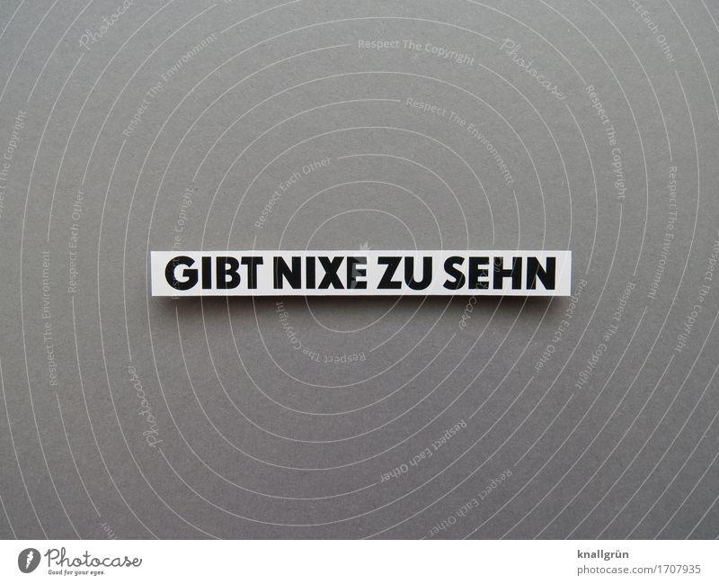 GIBT NIXE ZU SEHN Schriftzeichen Schilder & Markierungen Kommunizieren Blick eckig grau schwarz weiß Gefühle Stimmung Neugier Langeweile Erwartung Farbfoto